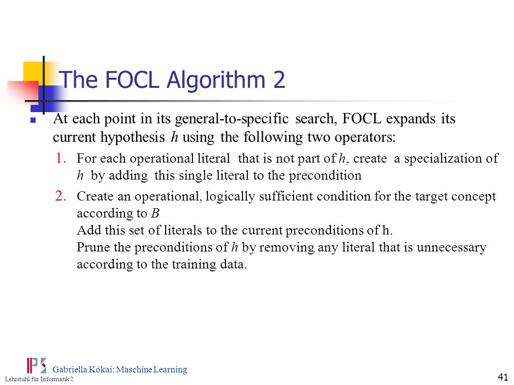 Lehrstuhl für Informatik 2 Gabriella Kókai: Maschine Learning 41 The FOCL Algorithm 2 At each point in its general-to-specific search, FOCL expands it