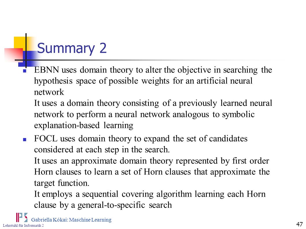 Lehrstuhl für Informatik 2 Gabriella Kókai: Maschine Learning 47 Summary 2 EBNN uses domain theory to alter the objective in searching the hypothesis