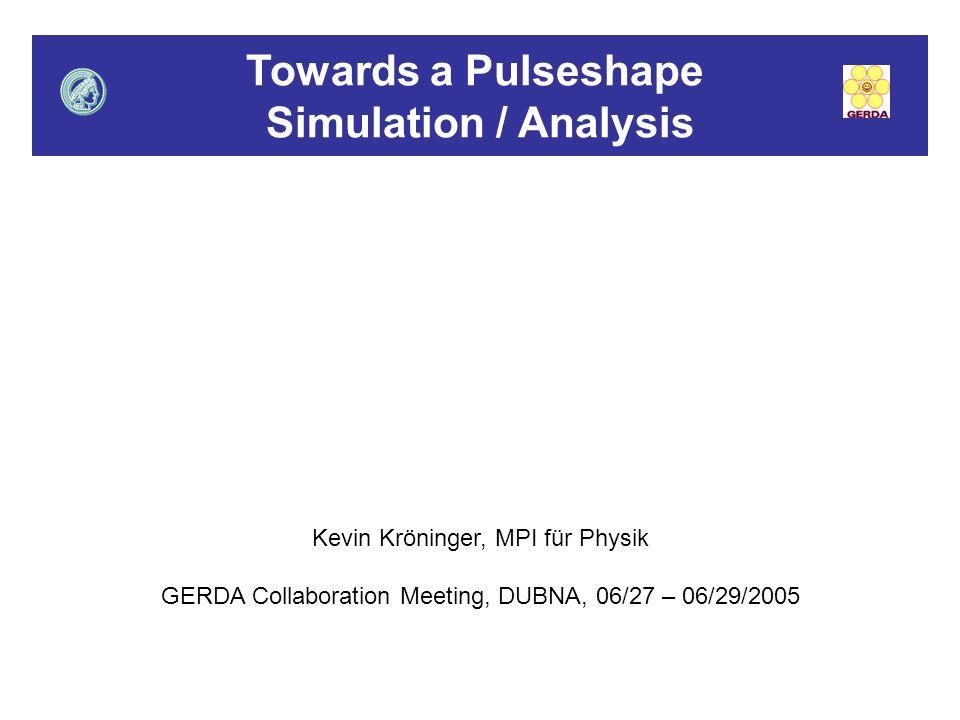 Towards a Pulseshape Simulation / Analysis Kevin Kröninger, MPI für Physik GERDA Collaboration Meeting, DUBNA, 06/27 – 06/29/2005