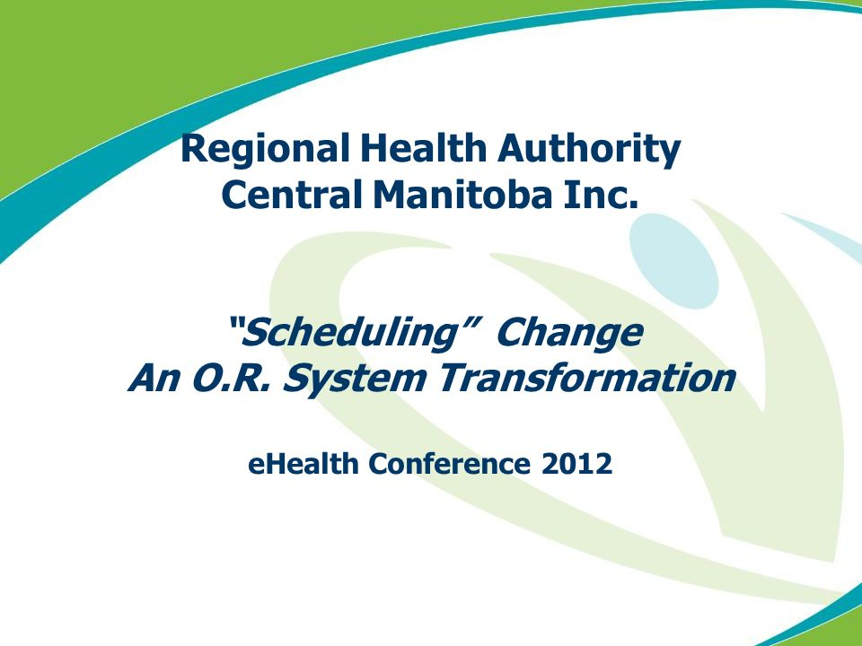 Regional Health Authority Central Manitoba Inc. Scheduling Change An O.R. System Transformation eHealth Conference 2012