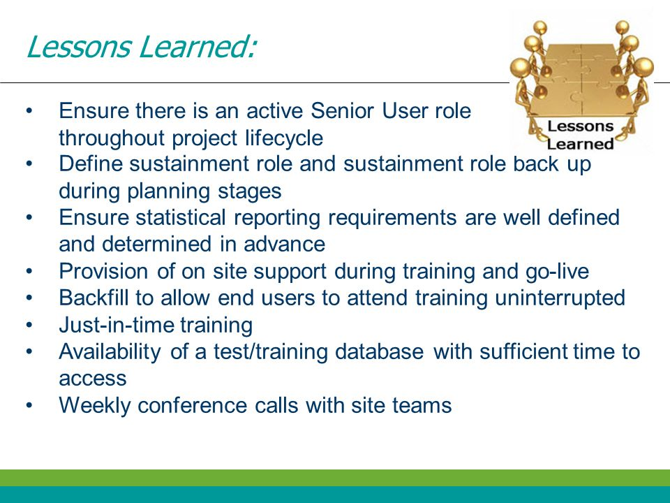Lessons Learned: Ensure there is an active Senior User role throughout project lifecycle Define sustainment role and sustainment role back up during p