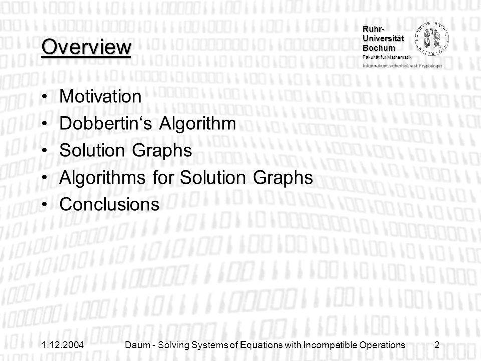 Ruhr- Universität Bochum Fakultät für Mathematik Informationssicherheit und Kryptologie 1.12.2004Daum - Solving Systems of Equations with Incompatible Operations2 Overview Motivation Dobbertins Algorithm Solution Graphs Algorithms for Solution Graphs Conclusions