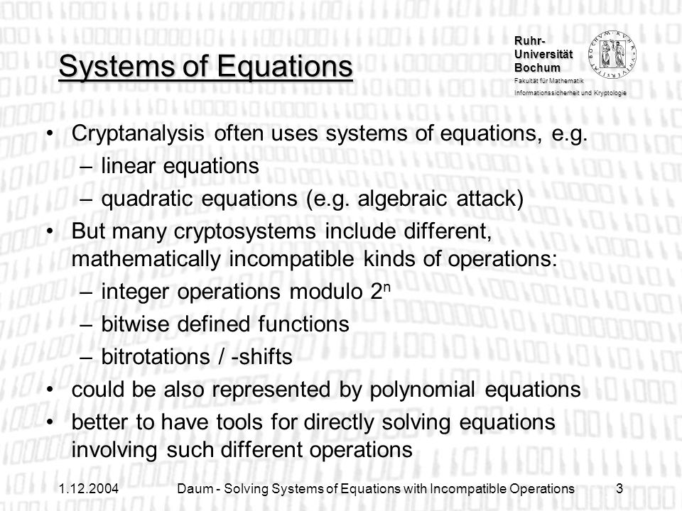 Ruhr- Universität Bochum Fakultät für Mathematik Informationssicherheit und Kryptologie 1.12.2004Daum - Solving Systems of Equations with Incompatible Operations14 Algorithms for Solution Graphs Solution graphs are closely related to binary decision diagrams (BDDs) Further efficient algorithms from the theory of BDDs deriveable: –computing the number of solutions –choosing random solutions –combining solution graphs (e.g.