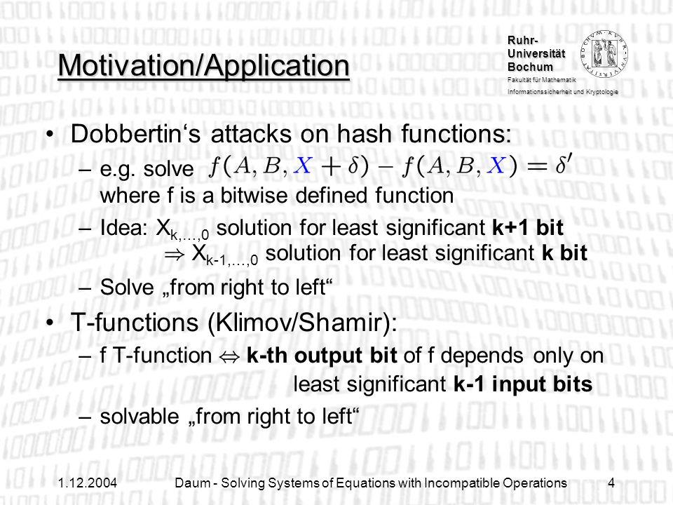 Ruhr- Universität Bochum Fakultät für Mathematik Informationssicherheit und Kryptologie 1.12.2004Daum - Solving Systems of Equations with Incompatible Operations15 Computing the Number of Solutions Counting the number of ways to reach the sink from each of the vertices Complexity: linear in der size of the graph allows choosing solutions uniformly at random 2+3=5 1 4 1+2=3 2 1 1 1+1=2 4+5=9 solutions