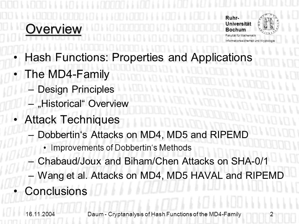 Ruhr- Universität Bochum Fakultät für Mathematik Informationssicherheit und Kryptologie Daum - Cryptanalysis of Hash Functions of the MD4-Family2 Overview Hash Functions: Properties and Applications The MD4-Family –Design Principles –Historical Overview Attack Techniques –Dobbertins Attacks on MD4, MD5 and RIPEMD Improvements of Dobbertins Methods –Chabaud/Joux and Biham/Chen Attacks on SHA-0/1 –Wang et al.