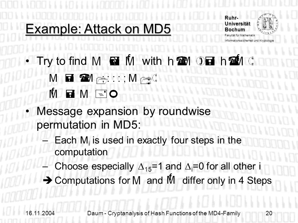 Ruhr- Universität Bochum Fakultät für Mathematik Informationssicherheit und Kryptologie Daum - Cryptanalysis of Hash Functions of the MD4-Family20 Try to find with Message expansion by roundwise permutation in MD5: –Each M i is used in exactly four steps in the computation –Choose especially 15 =1 and i =0 for all other i Computations for and differ only in 4 Steps Example: Attack on MD5