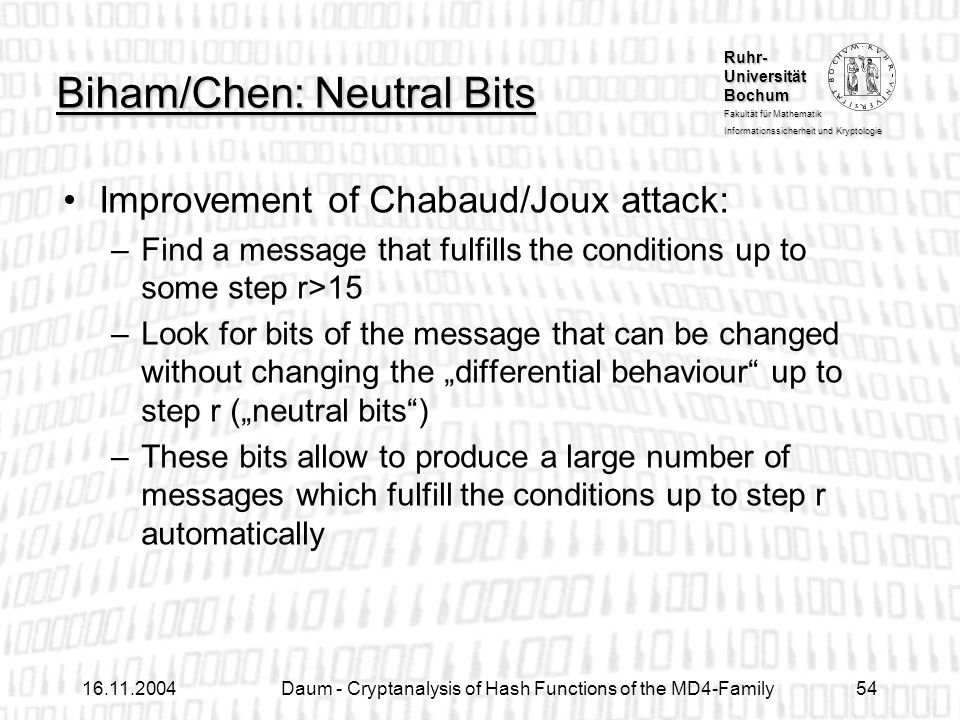 Ruhr- Universität Bochum Fakultät für Mathematik Informationssicherheit und Kryptologie Daum - Cryptanalysis of Hash Functions of the MD4-Family54 Biham/Chen: Neutral Bits Improvement of Chabaud/Joux attack: –Find a message that fulfills the conditions up to some step r>15 –Look for bits of the message that can be changed without changing the differential behaviour up to step r (neutral bits) –These bits allow to produce a large number of messages which fulfill the conditions up to step r automatically