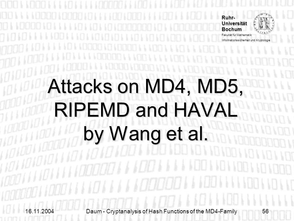 Ruhr- Universität Bochum Fakultät für Mathematik Informationssicherheit und Kryptologie 16.11.2004Daum - Cryptanalysis of Hash Functions of the MD4-Family56 Attacks on MD4, MD5, RIPEMD and HAVAL by Wang et al.