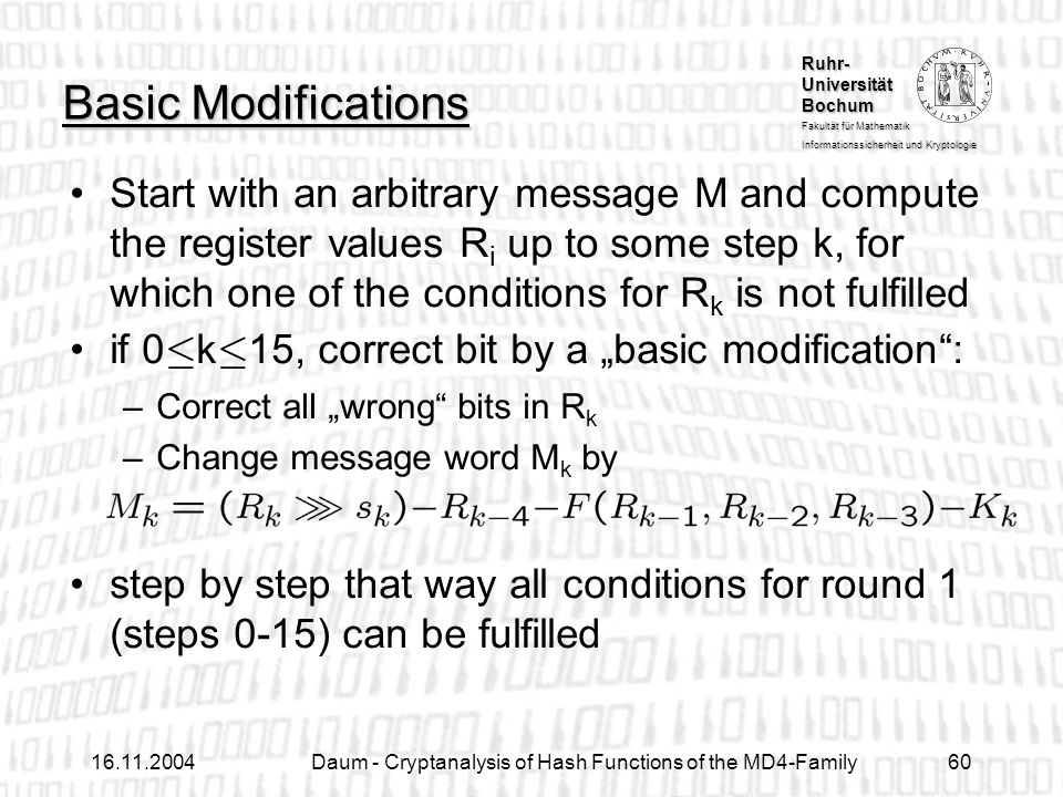 Ruhr- Universität Bochum Fakultät für Mathematik Informationssicherheit und Kryptologie Daum - Cryptanalysis of Hash Functions of the MD4-Family60 Basic Modifications Start with an arbitrary message M and compute the register values R i up to some step k, for which one of the conditions for R k is not fulfilled if 0 · k · 15, correct bit by a basic modification: –Correct all wrong bits in R k –Change message word M k by step by step that way all conditions for round 1 (steps 0-15) can be fulfilled