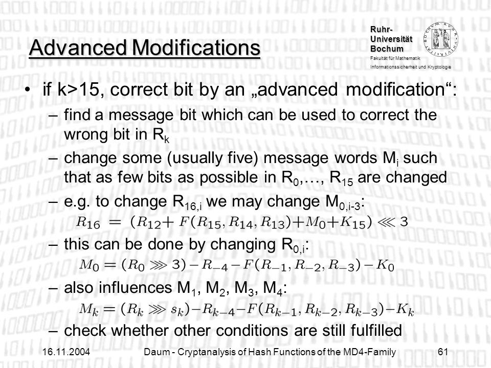 Ruhr- Universität Bochum Fakultät für Mathematik Informationssicherheit und Kryptologie Daum - Cryptanalysis of Hash Functions of the MD4-Family61 Advanced Modifications if k>15, correct bit by an advanced modification: –find a message bit which can be used to correct the wrong bit in R k –change some (usually five) message words M i such that as few bits as possible in R 0,…, R 15 are changed –e.g.