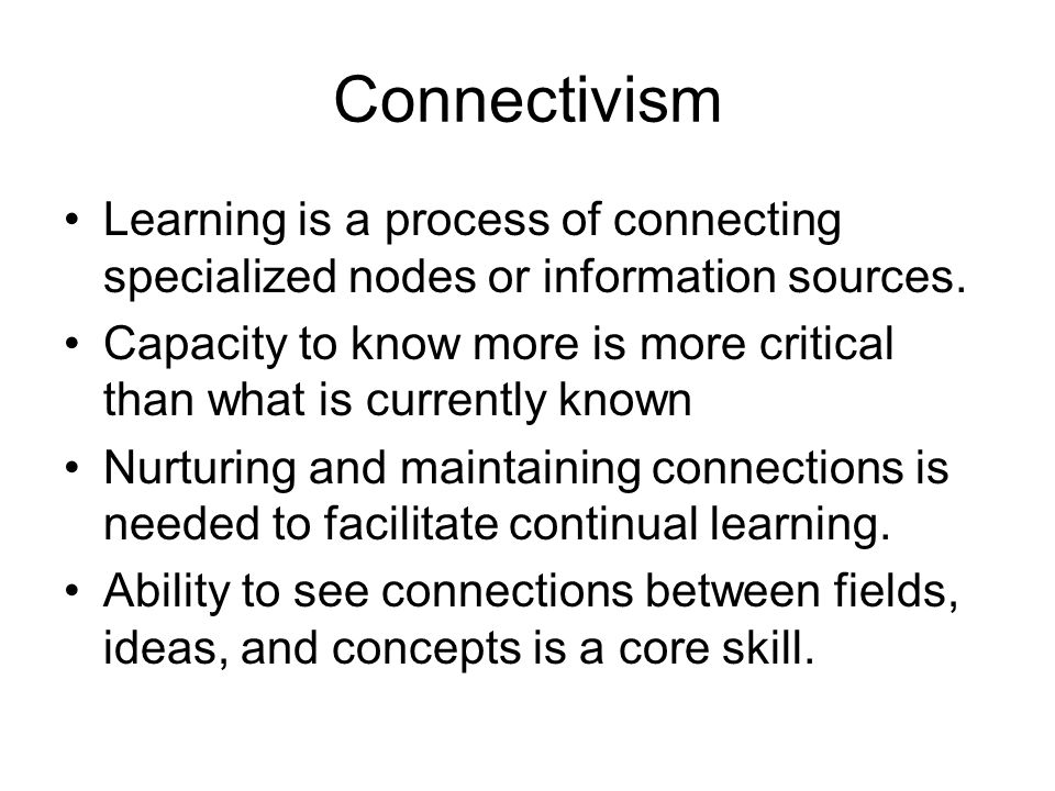 Connectivism Learning is a process of connecting specialized nodes or information sources.