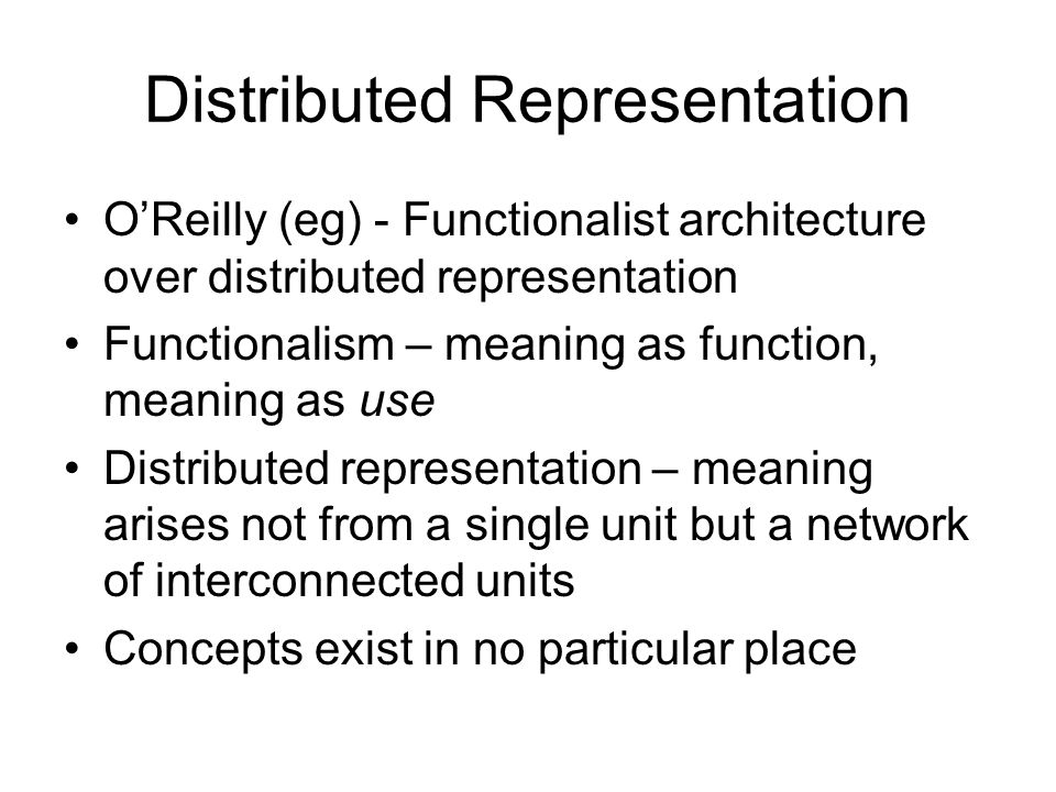 Distributed Representation OReilly (eg) - Functionalist architecture over distributed representation Functionalism – meaning as function, meaning as use Distributed representation – meaning arises not from a single unit but a network of interconnected units Concepts exist in no particular place