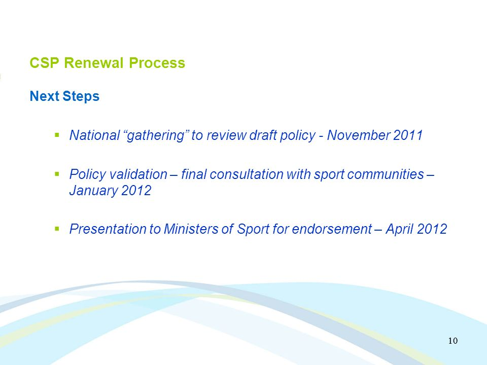 10 CSP Renewal Process Next Steps National gathering to review draft policy - November 2011 Policy validation – final consultation with sport communities – January 2012 Presentation to Ministers of Sport for endorsement – April 2012