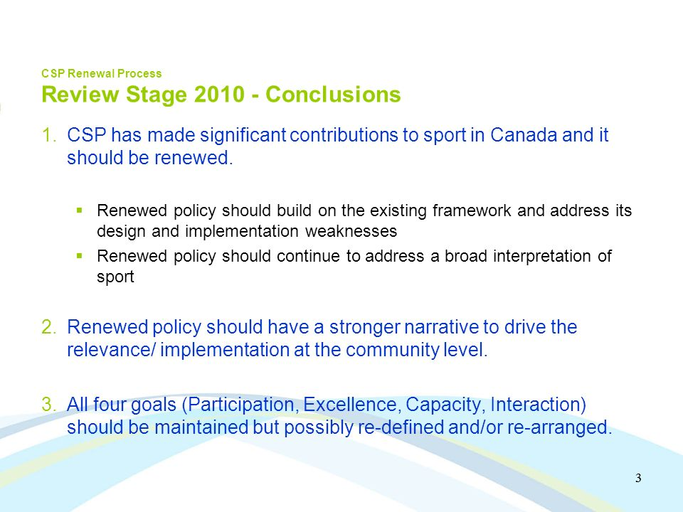 3 3 CSP Renewal Process Review Stage 2010 - Conclusions 1.CSP has made significant contributions to sport in Canada and it should be renewed.