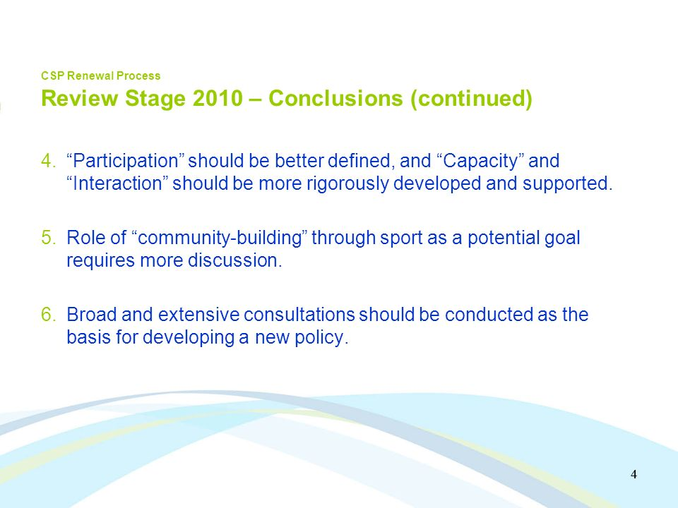 5 5 CSP Renewal Process Renewal Stage 2010 Key principles in carrying out next stage of consultations and design of new policy 1.Need for stronger linkages with stakeholders at the community level 2.Benefit of incorporating fundamental long-term participant/athlete development concepts into new policy 3.Desire for a broad, expansive and inspirational vision for the sport policy that includes the positive contribution of sport to a wide variety of societal issues 4.Benefit of a narrative or story-line for the policy, emanating from the vision statement so the policy has broader resonance.