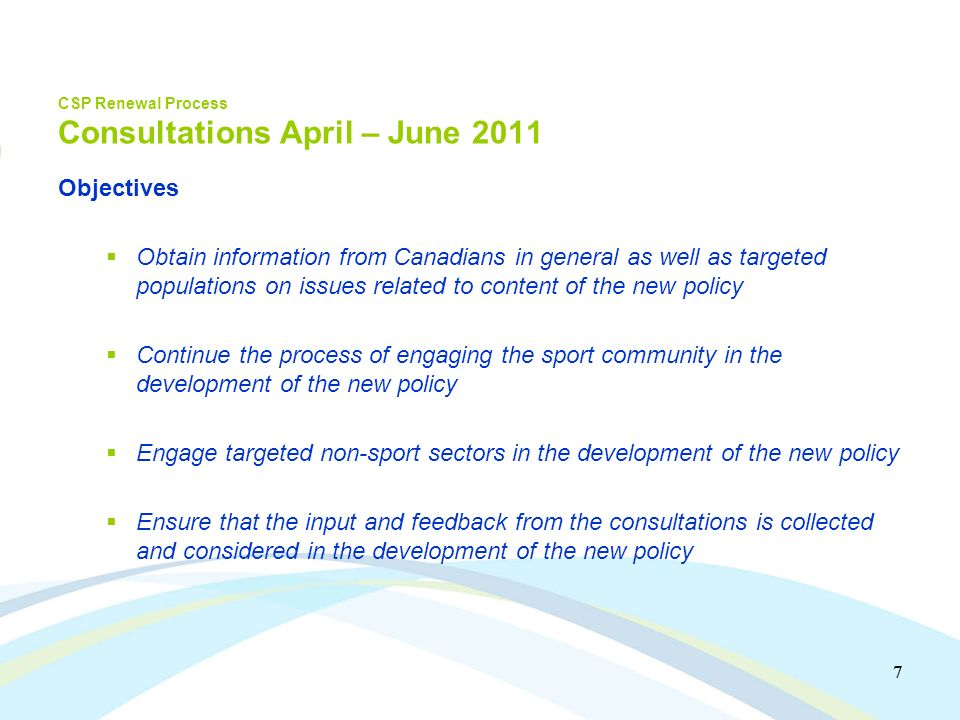 7 7 CSP Renewal Process Consultations April – June 2011 Objectives Obtain information from Canadians in general as well as targeted populations on issues related to content of the new policy Continue the process of engaging the sport community in the development of the new policy Engage targeted non-sport sectors in the development of the new policy Ensure that the input and feedback from the consultations is collected and considered in the development of the new policy