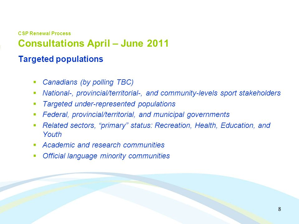 8 8 CSP Renewal Process Consultations April – June 2011 Targeted populations Canadians (by polling TBC) National-, provincial/territorial-, and community-levels sport stakeholders Targeted under-represented populations Federal, provincial/territorial, and municipal governments Related sectors, primary status: Recreation, Health, Education, and Youth Academic and research communities Official language minority communities