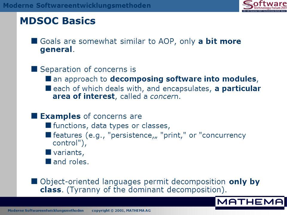 Moderne Softwareentwicklungsmethoden copyright © 2001, MATHEMA AG Moderne Softwareentwicklungsmethoden MDSOC Basics Goals are somewhat similar to AOP,