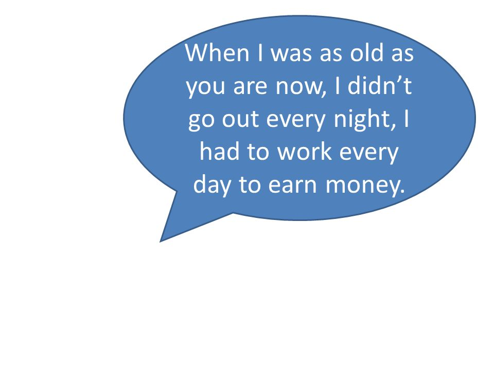 When I was as old as you are now, I didnt go out every night, I had to work every day to earn money.
