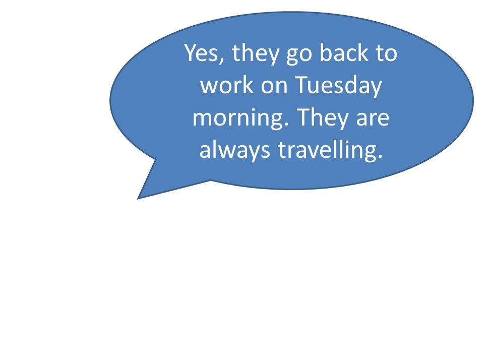 Yes, they go back to work on Tuesday morning. They are always travelling.