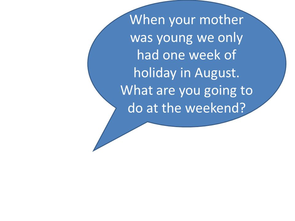 When your mother was young we only had one week of holiday in August.
