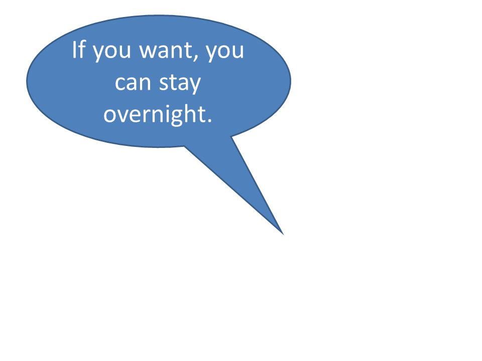 If you want, you can stay overnight.