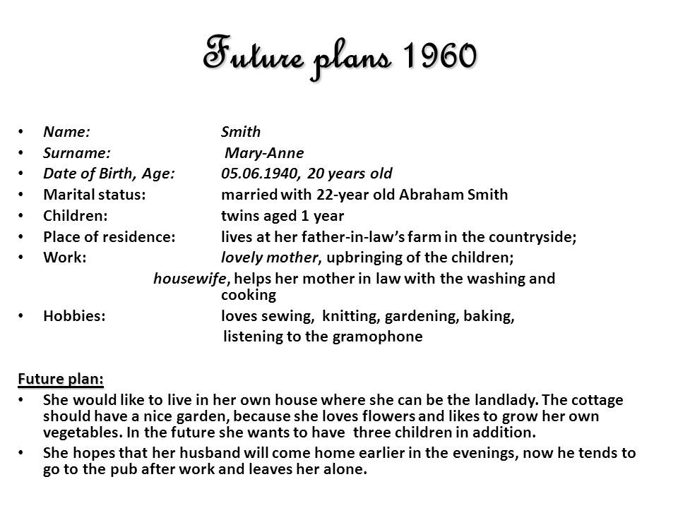 Future plans 1960 Name: Smith Surname: Mary-Anne Date of Birth, Age: 05.06.1940, 20 years old Marital status: married with 22-year old Abraham Smith Children:twins aged 1 year Place of residence:lives at her father-in-laws farm in the countryside; Work:lovely mother, upbringing of the children; housewife, helps her mother in law with the washing and cooking Hobbies:loves sewing, knitting, gardening, baking, listening to the gramophone Future plan: She would like to live in her own house where she can be the landlady.