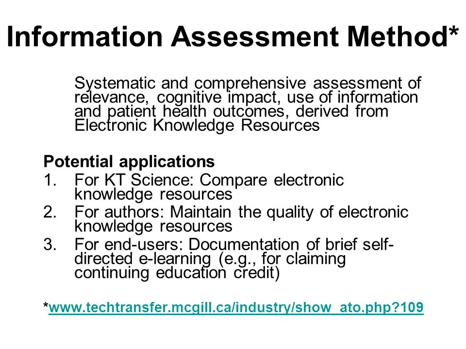 Information Assessment Method* Systematic and comprehensive assessment of relevance, cognitive impact, use of information and patient health outcomes, derived from Electronic Knowledge Resources Potential applications 1.For KT Science: Compare electronic knowledge resources 2.For authors: Maintain the quality of electronic knowledge resources 3.For end-users: Documentation of brief self- directed e-learning (e.g., for claiming continuing education credit) *www.techtransfer.mcgill.ca/industry/show_ato.php?109www.techtransfer.mcgill.ca/industry/show_ato.php?109