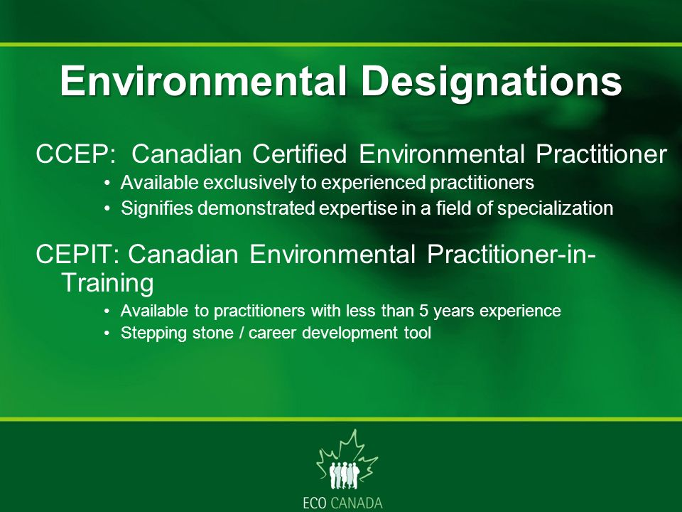 CCEP: Canadian Certified Environmental Practitioner Available exclusively to experienced practitioners Signifies demonstrated expertise in a field of specialization CEPIT: Canadian Environmental Practitioner-in- Training Available to practitioners with less than 5 years experience Stepping stone / career development tool Environmental Designations