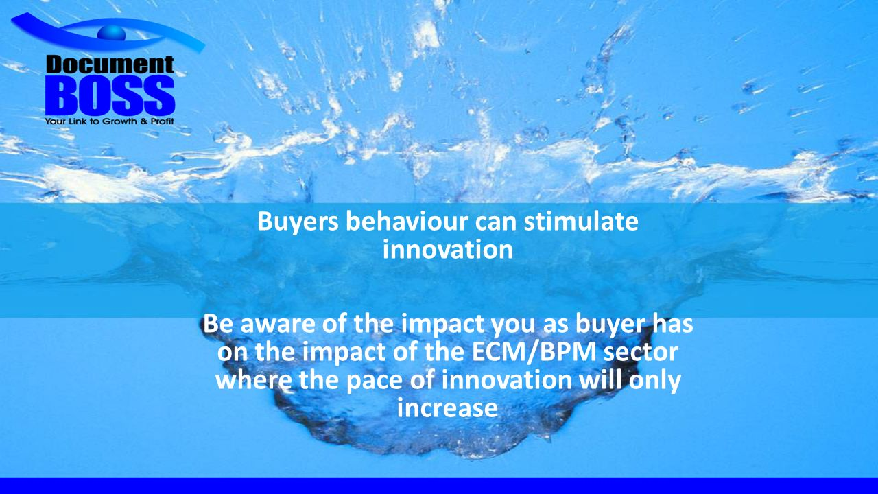 Buyers behaviour can stimulate innovation Be aware of the impact you as buyer has on the impact of the ECM/BPM sector where the pace of innovation wil