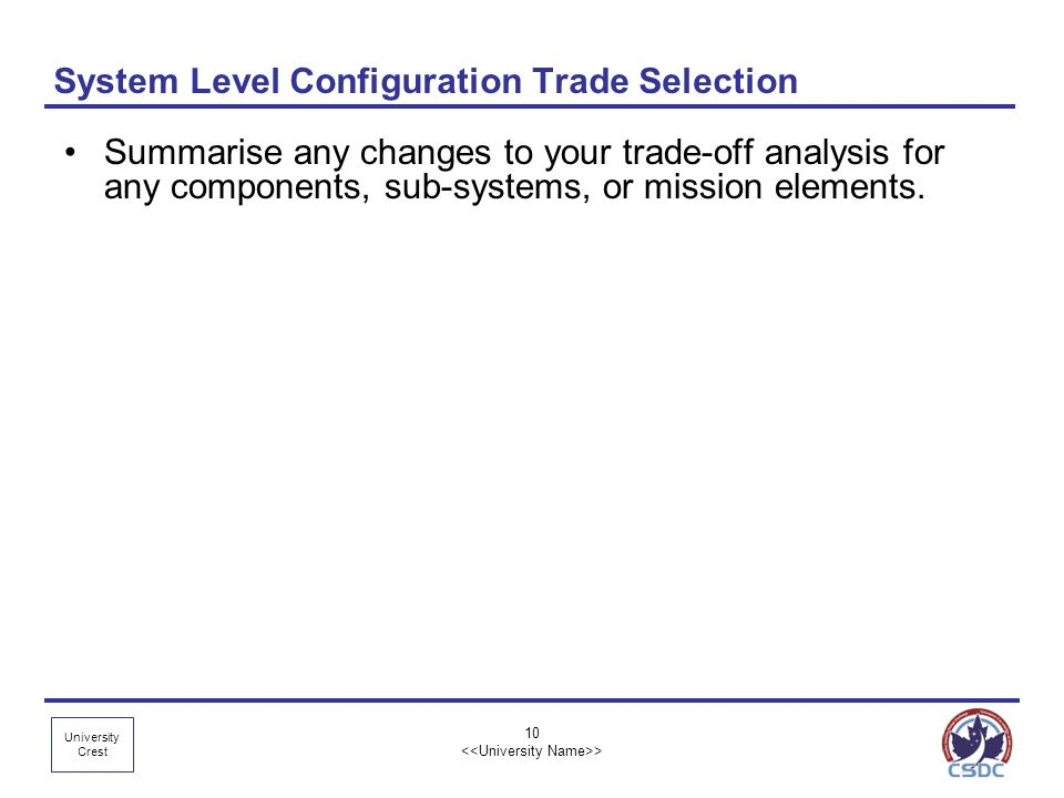 University Crest 10 > System Level Configuration Trade Selection Summarise any changes to your trade-off analysis for any components, sub-systems, or