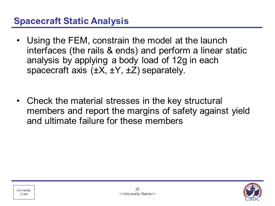 University Crest Spacecraft Static Analysis Using the FEM, constrain the model at the launch interfaces (the rails & ends) and perform a linear static