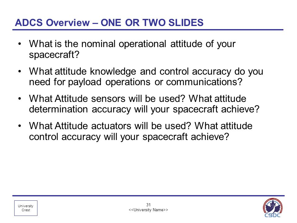 University Crest 31 > ADCS Overview – ONE OR TWO SLIDES What is the nominal operational attitude of your spacecraft? What attitude knowledge and contr