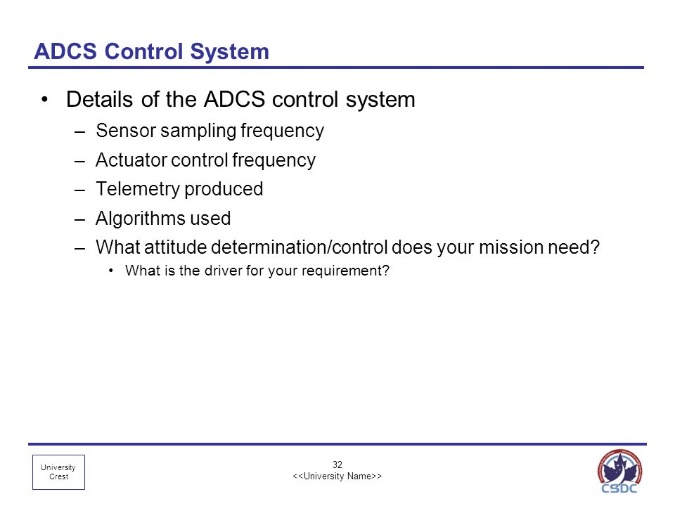 University Crest 32 > ADCS Control System Details of the ADCS control system –Sensor sampling frequency –Actuator control frequency –Telemetry produce