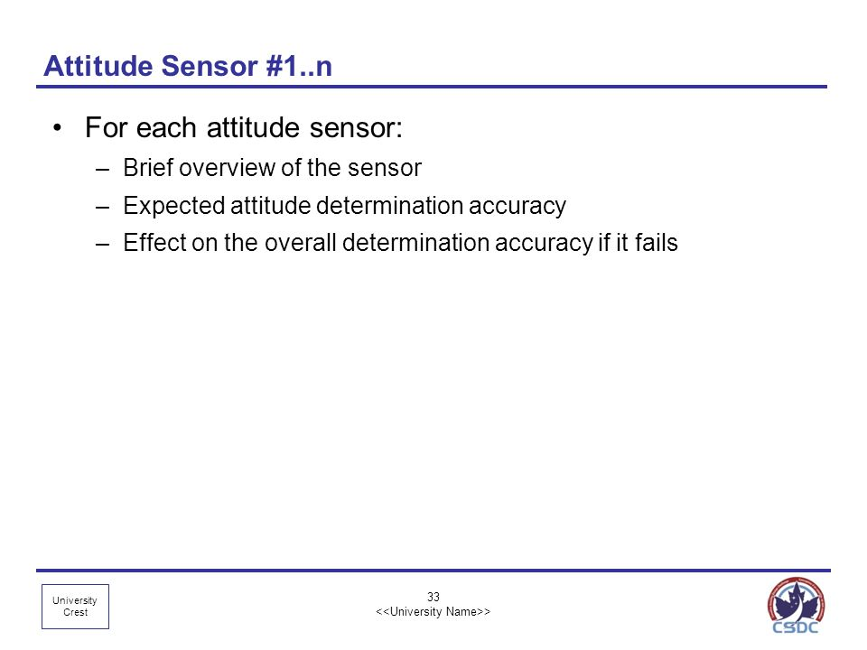 University Crest 33 > Attitude Sensor #1..n For each attitude sensor: –Brief overview of the sensor –Expected attitude determination accuracy –Effect