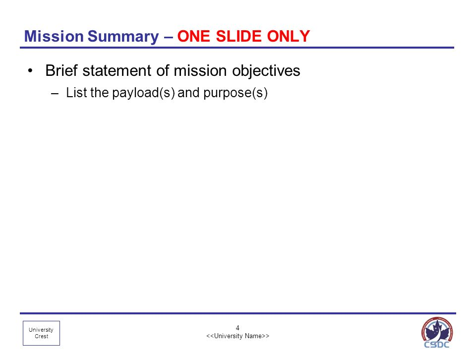 University Crest 4 > Mission Summary – ONE SLIDE ONLY Brief statement of mission objectives –List the payload(s) and purpose(s)