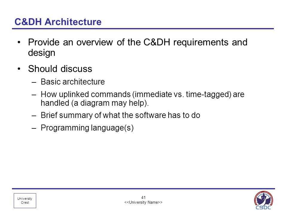University Crest 41 > C&DH Architecture Provide an overview of the C&DH requirements and design Should discuss –Basic architecture –How uplinked comma