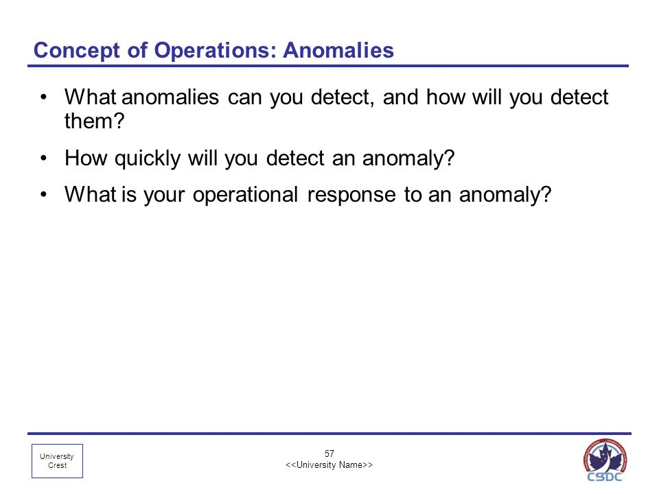 University Crest 57 > Concept of Operations: Anomalies What anomalies can you detect, and how will you detect them? How quickly will you detect an ano