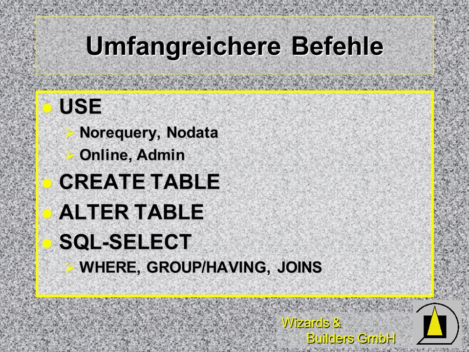 Wizards & Builders GmbH Umfangreichere Befehle USE USE Norequery, Nodata Norequery, Nodata Online, Admin Online, Admin CREATE TABLE CREATE TABLE ALTER TABLE ALTER TABLE SQL-SELECT SQL-SELECT WHERE, GROUP/HAVING, JOINS WHERE, GROUP/HAVING, JOINS