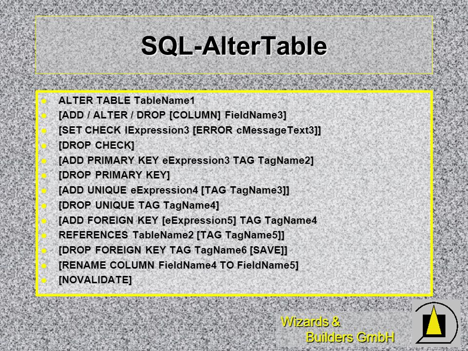 Wizards & Builders GmbH SQL-AlterTable ALTER TABLE TableName1 ALTER TABLE TableName1 [ADD / ALTER / DROP [COLUMN] FieldName3] [ADD / ALTER / DROP [COLUMN] FieldName3] [SET CHECK lExpression3 [ERROR cMessageText3]] [SET CHECK lExpression3 [ERROR cMessageText3]] [DROP CHECK] [DROP CHECK] [ADD PRIMARY KEY eExpression3 TAG TagName2] [ADD PRIMARY KEY eExpression3 TAG TagName2] [DROP PRIMARY KEY] [DROP PRIMARY KEY] [ADD UNIQUE eExpression4 [TAG TagName3]] [ADD UNIQUE eExpression4 [TAG TagName3]] [DROP UNIQUE TAG TagName4] [DROP UNIQUE TAG TagName4] [ADD FOREIGN KEY [eExpression5] TAG TagName4 [ADD FOREIGN KEY [eExpression5] TAG TagName4 REFERENCES TableName2 [TAG TagName5]] REFERENCES TableName2 [TAG TagName5]] [DROP FOREIGN KEY TAG TagName6 [SAVE]] [DROP FOREIGN KEY TAG TagName6 [SAVE]] [RENAME COLUMN FieldName4 TO FieldName5] [RENAME COLUMN FieldName4 TO FieldName5] [NOVALIDATE] [NOVALIDATE]