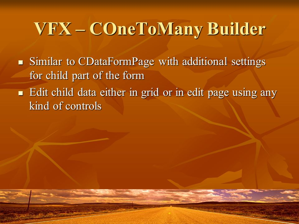 VFX – COneToMany Builder Similar to CDataFormPage with additional settings for child part of the form Similar to CDataFormPage with additional settings for child part of the form Edit child data either in grid or in edit page using any kind of controls Edit child data either in grid or in edit page using any kind of controls