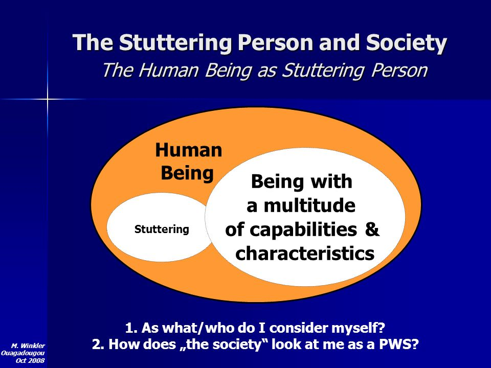 M. Winkler Ouagadougou Oct 2008 Human Being Stuttering 1. As what/who do I consider myself? 2. How does the society look at me as a PWS? The Stutterin