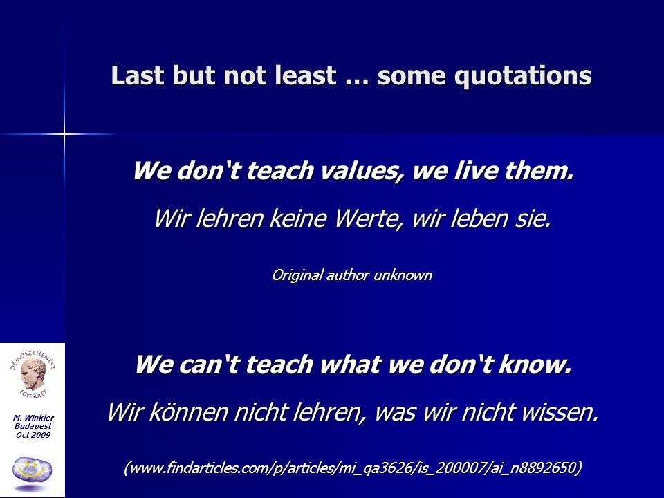 M. Winkler Budapest Oct 2009 Last but not least … some quotations We dont teach values, we live them. Wir lehren keine Werte, wir leben sie. Original