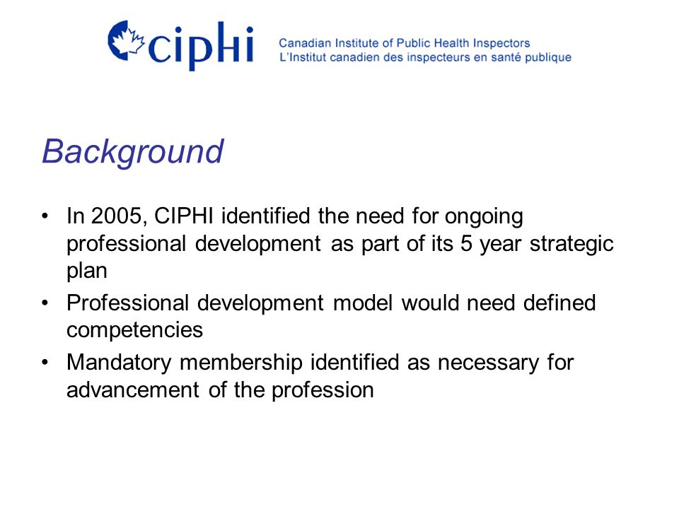 In 2005, CIPHI identified the need for ongoing professional development as part of its 5 year strategic plan Professional development model would need