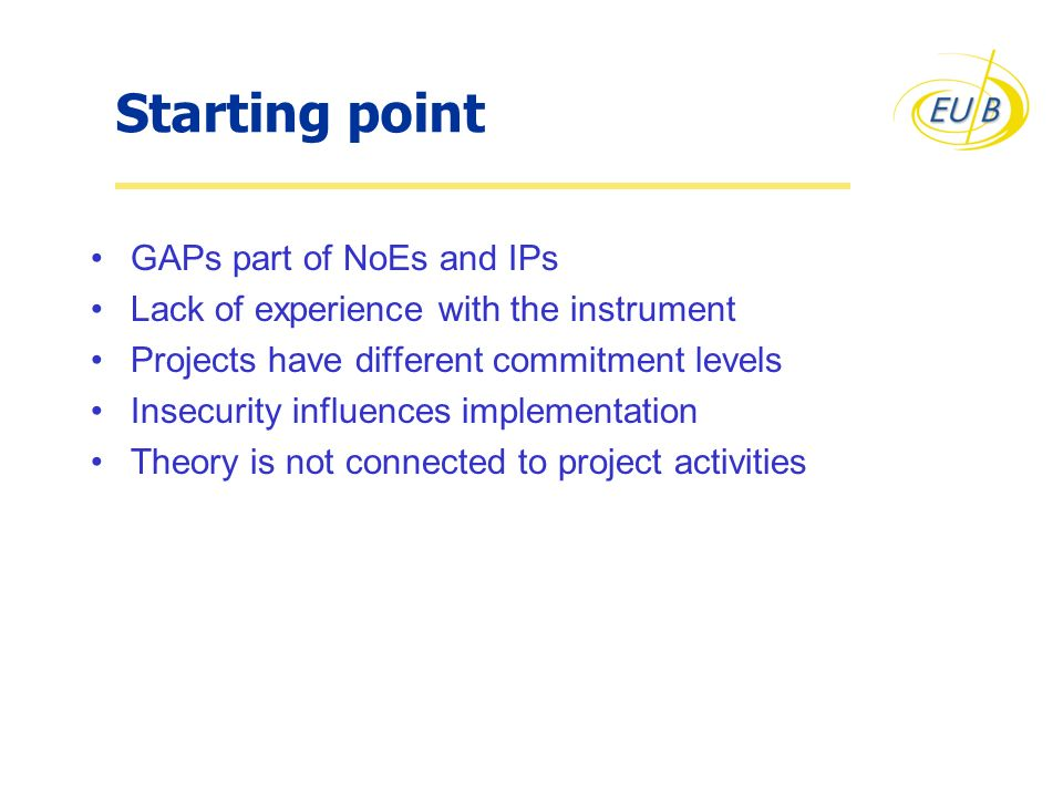 Starting point GAPs part of NoEs and IPs Lack of experience with the instrument Projects have different commitment levels Insecurity influences implem