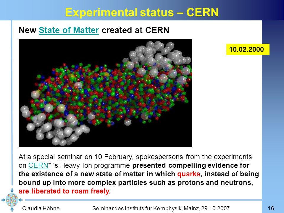 Claudia Höhne Seminar des Instituts für Kernphysik, Mainz, 29.10.200716 Experimental status – CERN New State of Matter created at CERNState of Matter