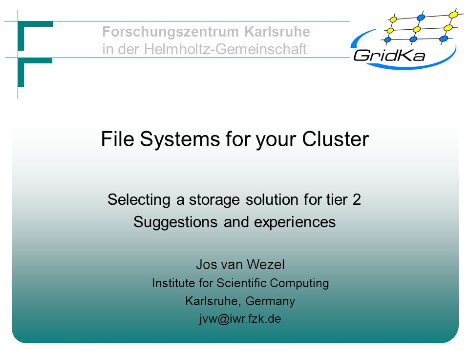 Forschungszentrum Karlsruhe in der Helmholtz-Gemeinschaft File Systems for your Cluster Selecting a storage solution for tier 2 Suggestions and experiences Jos van Wezel Institute for Scientific Computing Karlsruhe, Germany jvw@iwr.fzk.de