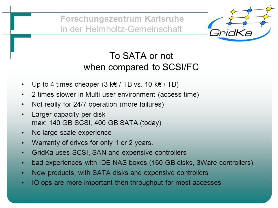 Forschungszentrum Karlsruhe in der Helmholtz-Gemeinschaft To SATA or not when compared to SCSI/FC Up to 4 times cheaper (3 k / TB vs.