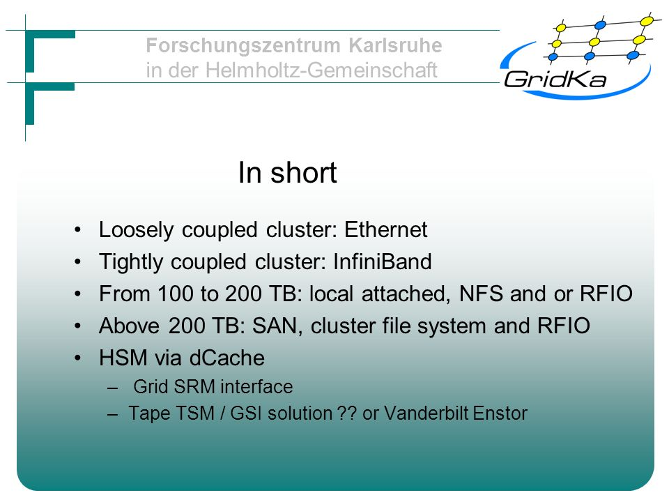 Forschungszentrum Karlsruhe in der Helmholtz-Gemeinschaft In short Loosely coupled cluster: Ethernet Tightly coupled cluster: InfiniBand From 100 to 200 TB: local attached, NFS and or RFIO Above 200 TB: SAN, cluster file system and RFIO HSM via dCache – Grid SRM interface –Tape TSM / GSI solution ?.