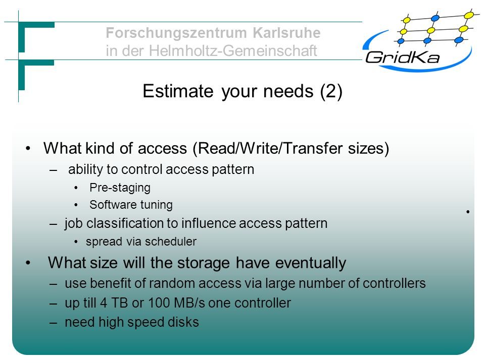 Forschungszentrum Karlsruhe in der Helmholtz-Gemeinschaft Estimate your needs (2) What kind of access (Read/Write/Transfer sizes) – ability to control access pattern Pre-staging Software tuning –job classification to influence access pattern spread via scheduler What size will the storage have eventually –use benefit of random access via large number of controllers –up till 4 TB or 100 MB/s one controller –need high speed disks